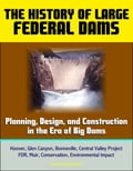 The History of Large Federal Dams: Planning, Design, and Construction in the Era of Big Dams - Hoover, Glen Canyon, Bonneville, Central Valley Project, FDR, Muir, Conservation, Environmental Impact 4c3b0403-105a-453c-b512-8d603438a26a