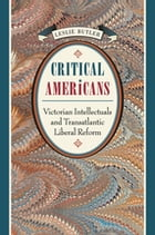 Critical Americans: Victorian Intellectuals and Transatlantic Liberal Reform by Leslie Butler