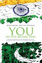 You Do Not Belong Here: Partition Diaspora in the Brahmaputra Valley by Moushumi Dutta Pathak