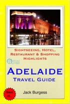 Adelaide, South Australia Travel Guide - Sightseeing, Hotel, Restaurant & Shopping Highlights (Illustrated) by Jack Burgess