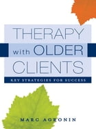 Therapy with Older Clients: Key Strategies for Success by Marc Agronin