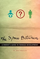 The Space Between: A Parent's Guide to Teenage Development by Walt Mueller