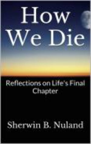 How We Die Refelctions on Life's Final Chapter