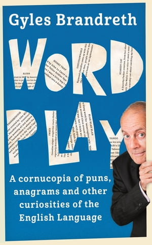 Word Play A cornucopia of puns,  anagrams and other contortions and curiosities of the English language