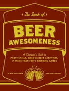 The Book of Beer Awesomeness: A Champion's Guide to Party Skills, Amazing Beer Activities, and More Than Forty Drinking Games by Ben Applebaum