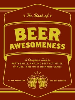 Book The Book of Beer Awesomeness: A Champion's Guide to Party Skills, Amazing Beer Activities, and More… by Ben Applebaum