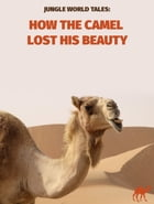 How The Camel Lost His Beauty by Jungle World Tales