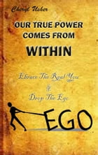 OUR TRUE POWER COMES FROM WITHIN: Embrace The Real You & Drop The Ego by Cheryl Usher Stevens
