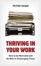 Thriving in Your Work: How to succeed and remain motivated in challenging times by Peter Shaw