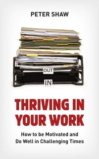 Thriving in Your Work: How to succeed and remain motivated in challenging times