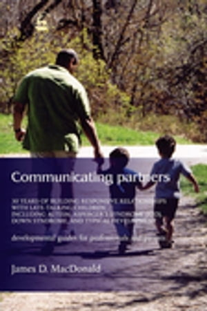 Communicating Partners 30 Years of Building Responsive Relationships with Late Talking Children including Autism,  Asperger's Syndrome (ASD),  Down Synd