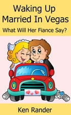 Waking Up Married in Vegas (What will her Fiance Say?) (Drive Thru Marriage 1) by Ken Rander