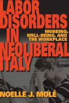 Labor Disorders in Neoliberal Italy: Mobbing, Well-Being, and the Workplace by Noelle J. Molé