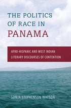 The Politics of Race in Panama: Afro-Hispanic and West Indian Literary Discourses of Contention by Sonja S. Watson