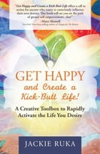 Get Happy and Create a Kick-Butt Life: A Creative Toolbox to Rapidly Activate the Life You Desire by Jackie Ruka