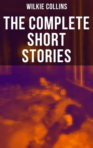 The Complete Short Stories of Wilkie Collins: After The Dark, Mr. Wray's Cash Box, The Queen of Hearts, A House To Let, The Haunted House… by Wilkie Collins