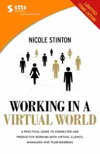 STTS: Working in a Virtual World: A practical guide to working with virtual clients, managers and team members, and becoming more connected, efficient and productive
