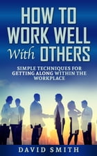 how to work well with others: simple techniques for getting along within the workplace by David Smith