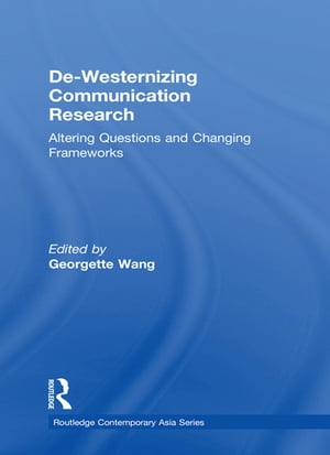 De-Westernizing Communication Research Altering Questions and Changing Frameworks