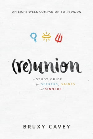 Reunion: A Study Guide for Seekers, Saints, and Sinners