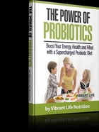 The Power of Probiotics: Boost your Energy, Health, and Mind with a Supercharged Probiotic Diet by Vibrant Life Nutrition
