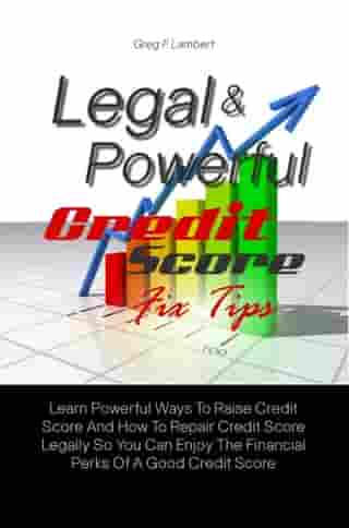 Legal & Powerful Credit Score Fix Tips: Learn Powerful Ways To Raise Credit Score And How To Repair Credit Score Legally So You Can Enjoy Th by Greg F. Lambert