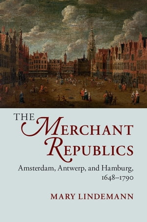 The Merchant Republics Amsterdam,  Antwerp,  and Hamburg,  1648?1790