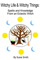 Witchy Life & Witchy Things: Spells and Knowledge From an Eclectic Witch by Susie Smith