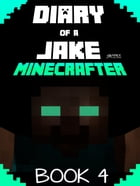 Minecraft: Diary of a Jake Minecrafter Book 4: (Unofficial Minecraft Book) by Gold KID