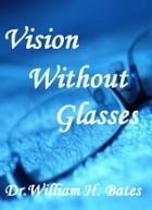 Vision without glasses by Dr. William H. Bates