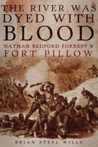 The River Was Dyed with Blood: Nathan Bedford Forrest and Fort Pillow by Brian Steel Wills, Ph.D.