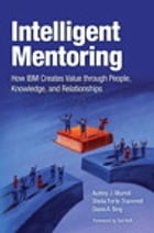 Intelligent Mentoring: How IBM Creates Value through People, Knowledge, and Relationships by Audrey J. Murrell