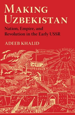 Making Uzbekistan Nation,  Empire,  and Revolution in the Early USSR