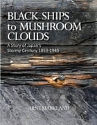Black Ships to Mushroom Clouds: A Story of Japan's Stormy Century 1853-1945 by Arne Markland