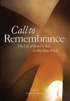 Call to Remembrance: The Life of Bahaullah in His Own Words by Geoffry W Marks