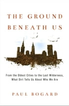 The Ground Beneath Us: From the Oldest Cities to the Last Wilderness, What Dirt Tells Us About Who We Are by Paul Bogard