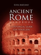 Ancient Rome Handbook. A historical guide for travelers by Luisa Maesano