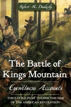 The Battle of Kings Mountain: Eyewitness Accounts by Robert M. Dunkerly