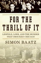 For the Thrill of It: Leopold, Loeb, and the Murder That Shocked Jazz Age Chicago by Simon Baatz