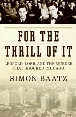 Book For the Thrill of It: Leopold, Loeb, and the Murder That Shocked Jazz Age Chicago by Simon Baatz