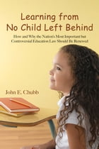 Learning from No Child Left Behind: How and Why the Nation's Most Important but Controversial Education Law Should Be Renewed by John E. Chubb