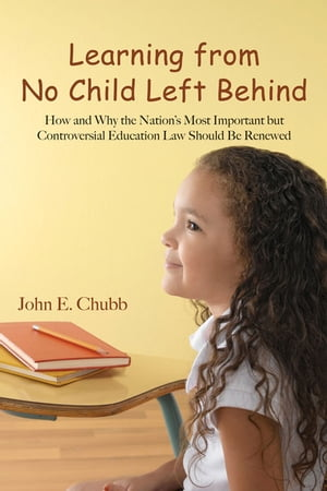 Learning from No Child Left Behind How and Why the Nation's Most Important but Controversial Education Law Should Be Renewed