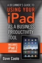 A Beginner's Guide to Using Your iPad as a Business Productivity Tool by Dave Caolo