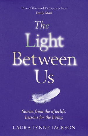 The Light Between Us Lessons from Heaven That Teach Us to Live Better in the Here and Now