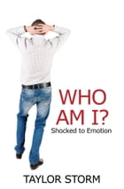 Who Am I?: Shocked to Emotion by Taylor Storm