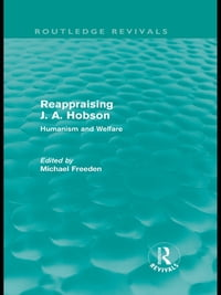 Reappraising J. A. Hobson (Routledge Revivals): Humanism and Welfare