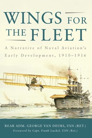 Wings for the Fleet: A Narrative of Naval Aviation's Early Development, 1910-1916 by George Van Deurs