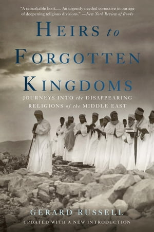 Heirs to Forgotten Kingdoms Journeys Into the Disappearing Religions of the Middle East
