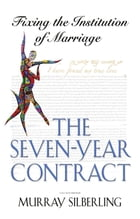 The Seven Year Contract: Fixing the Institution of Marriage by Murray Silberling