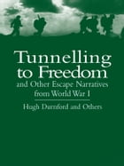 Tunnelling to Freedom and Other Escape Narratives from World War I by Hugh Durnford
